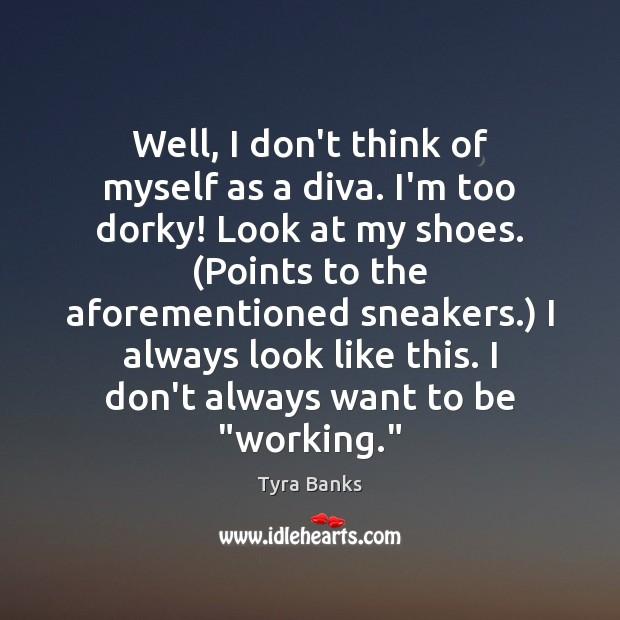 Well, I don't think of myself as a diva. I'm too dorky! Image