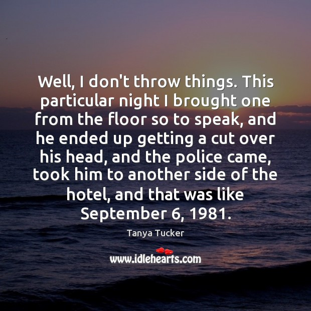 Well, I don't throw things. This particular night I brought one from Image