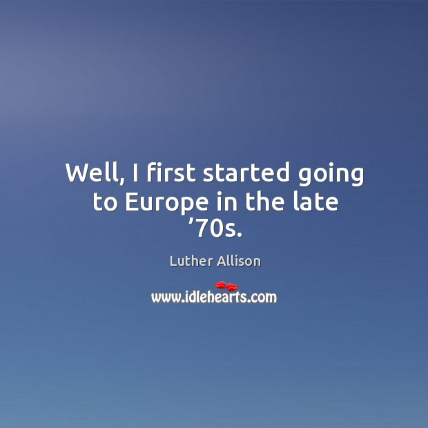 Well, I first started going to europe in the late '70s. Image