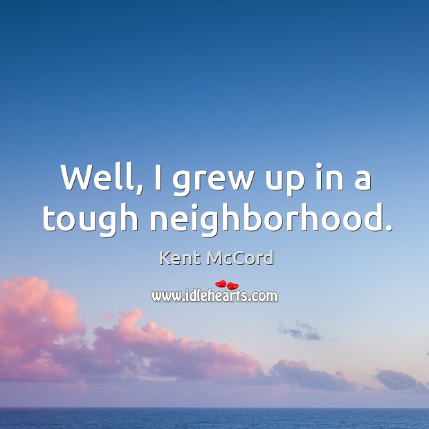Well, I grew up in a tough neighborhood. Kent McCord Picture Quote