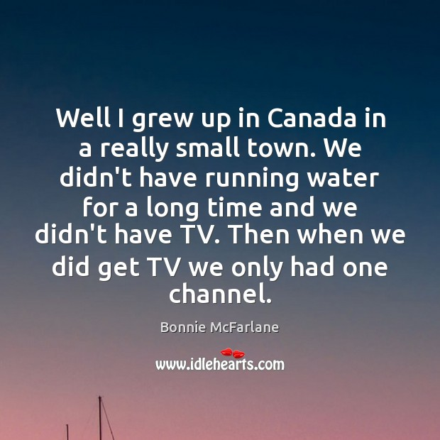 Well I grew up in Canada in a really small town. We Image