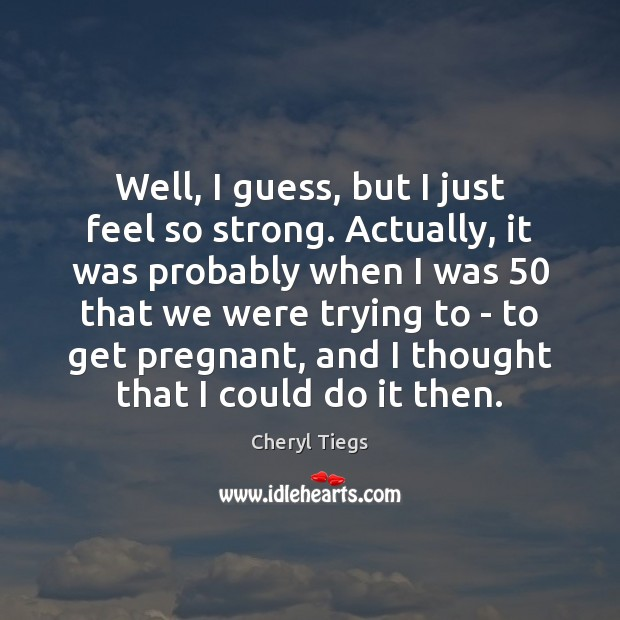 Well, I guess, but I just feel so strong. Actually, it was Image