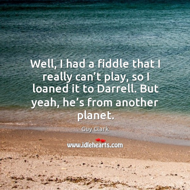 Well, I had a fiddle that I really can't play, so I loaned it to darrell. But yeah, he's from another planet. Image