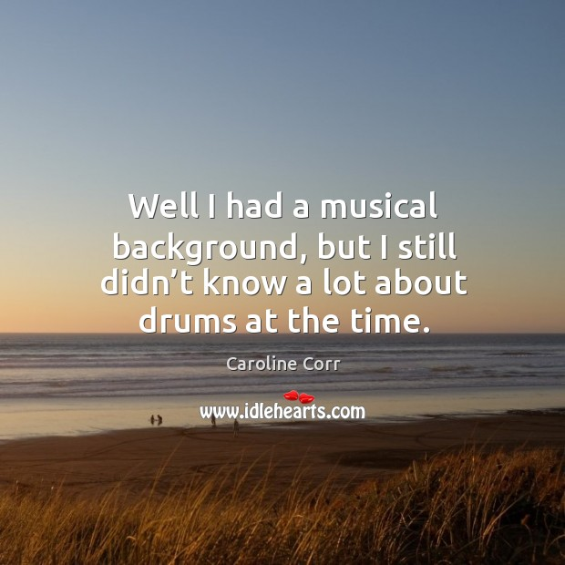 Well I had a musical background, but I still didn't know a lot about drums at the time. Image