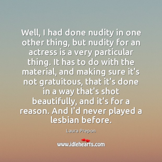 Well, I had done nudity in one other thing, but nudity for Laura Prepon Picture Quote