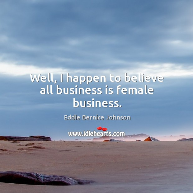 Well, I happen to believe all business is female business. Image