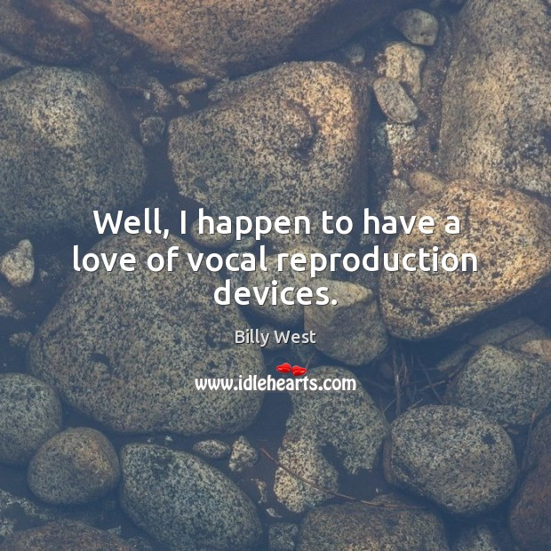 Image, Well, I happen to have a love of vocal reproduction devices.