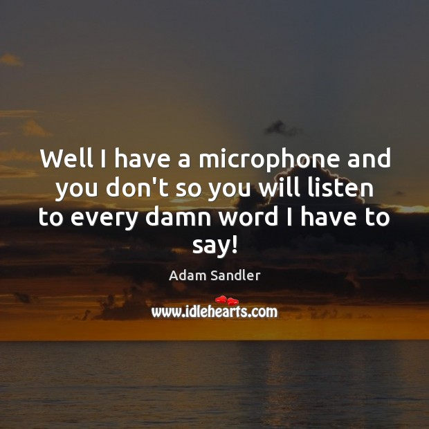 Well I have a microphone and you don't so you will listen Adam Sandler Picture Quote