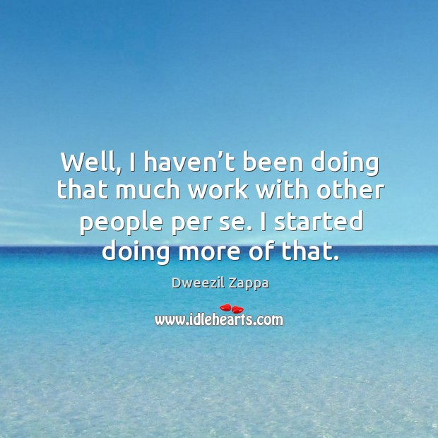 Well, I haven't been doing that much work with other people per se. I started doing more of that. Dweezil Zappa Picture Quote
