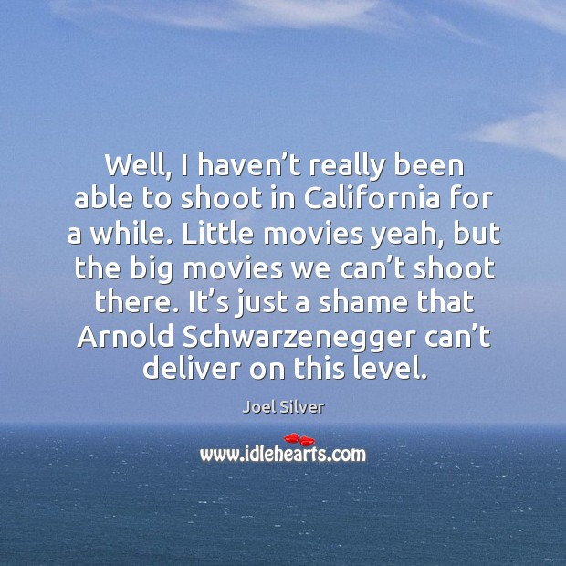 Well, I haven't really been able to shoot in california for a while. Little movies yeah Image