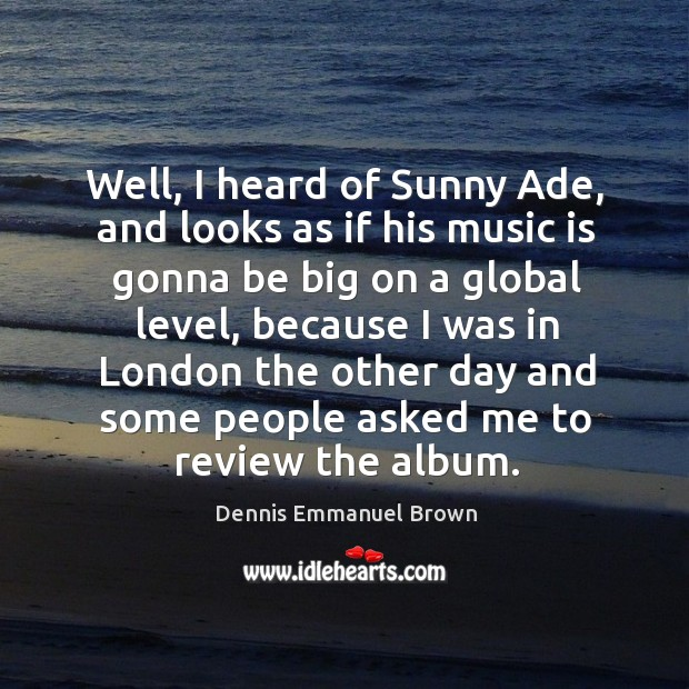 Well, I heard of sunny ade, and looks as if his music is gonna be big on a global level, because Dennis Emmanuel Brown Picture Quote