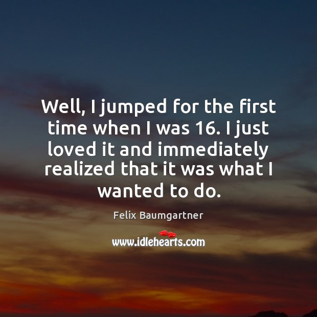 Well, I jumped for the first time when I was 16. I just Image