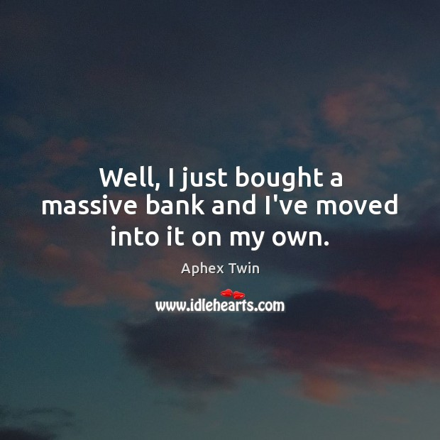 Image, Well, I just bought a massive bank and I've moved into it on my own.