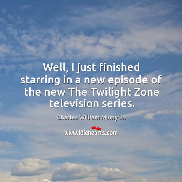 Image, Well, I just finished starring in a new episode of the new the twilight zone television series.