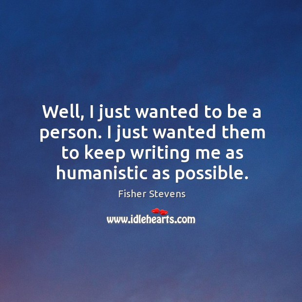 Well, I just wanted to be a person. I just wanted them to keep writing me as humanistic as possible. Image