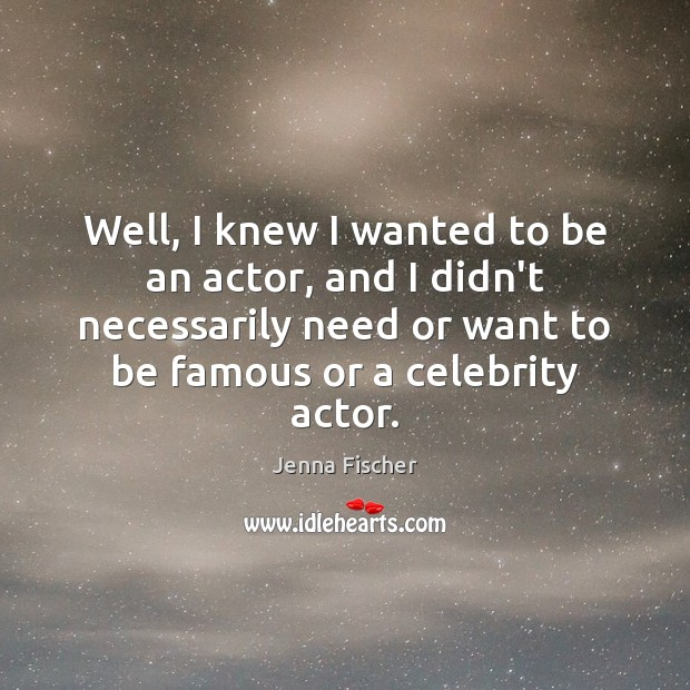 Well, I knew I wanted to be an actor, and I didn't Jenna Fischer Picture Quote