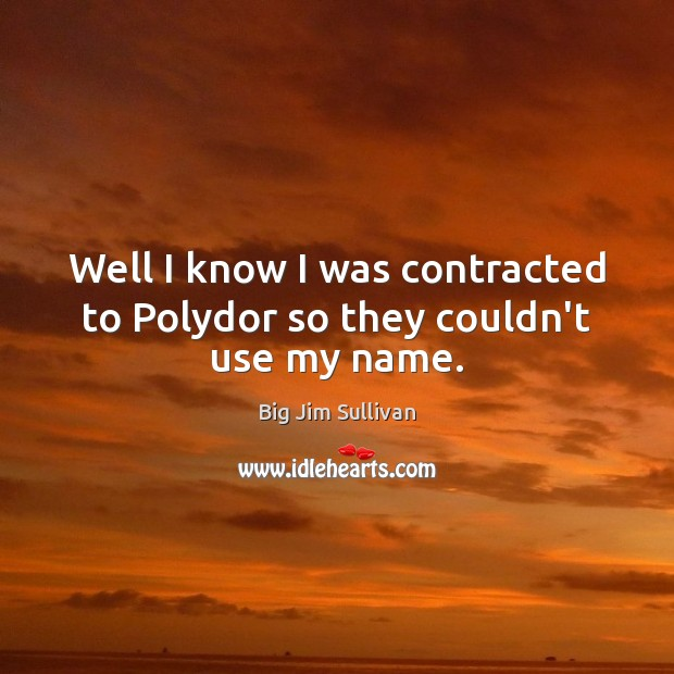 Well I know I was contracted to Polydor so they couldn't use my name. Big Jim Sullivan Picture Quote