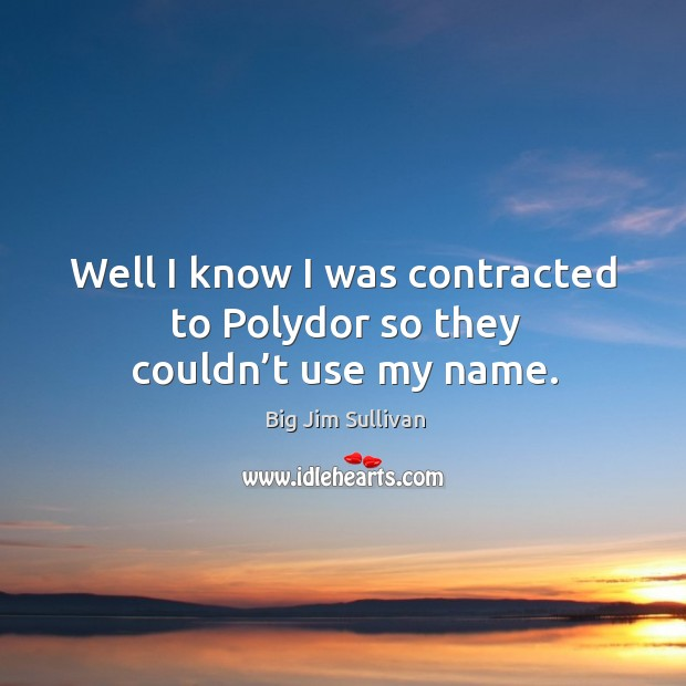 Image, Well I know I was contracted to polydor so they couldn't use my name.