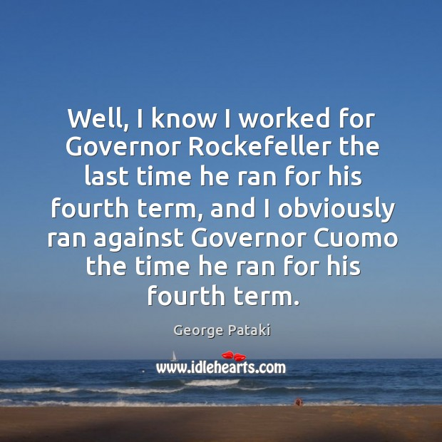 Well, I know I worked for governor rockefeller the last time he ran for his fourth term George Pataki Picture Quote