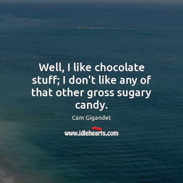 Well, I like chocolate stuff; I don't like any of that other gross sugary candy. Cam Gigandet Picture Quote
