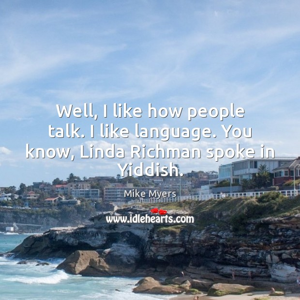 Well, I like how people talk. I like language. You know, Linda Richman spoke in Yiddish. Mike Myers Picture Quote