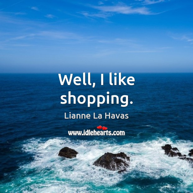 Well, I like shopping. Image