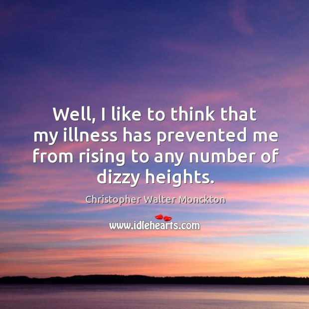 Well, I like to think that my illness has prevented me from rising to any number of dizzy heights. Image