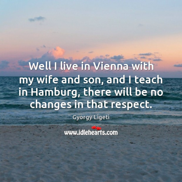Well I live in Vienna with my wife and son, and I Gyorgy Ligeti Picture Quote