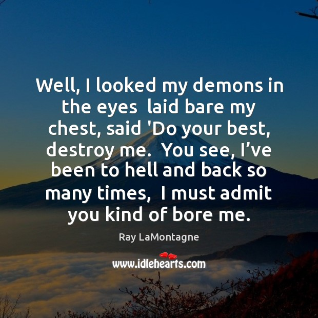 Well, I looked my demons in the eyes  laid bare my chest, Ray LaMontagne Picture Quote