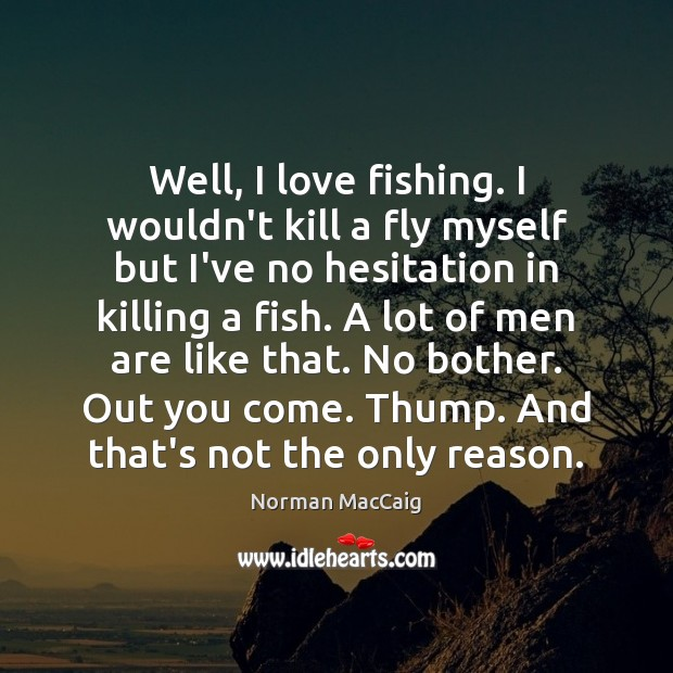 Well, I love fishing. I wouldn't kill a fly myself but I've Image