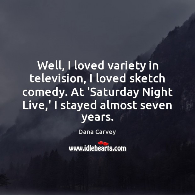 Well, I loved variety in television, I loved sketch comedy. At 'Saturday Image