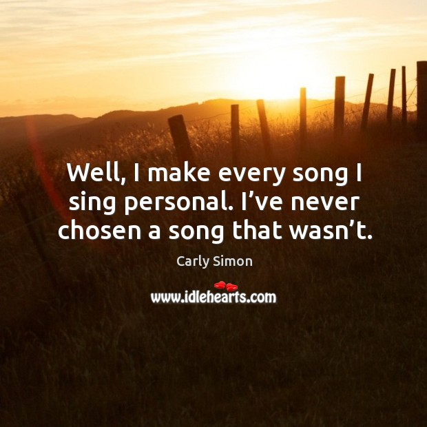 Well, I make every song I sing personal. I've never chosen a song that wasn't. Image