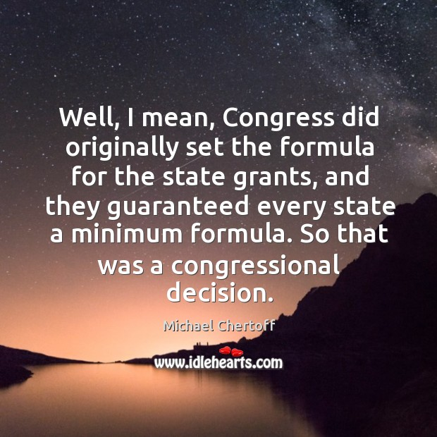Well, I mean, congress did originally set the formula for the state grants Michael Chertoff Picture Quote