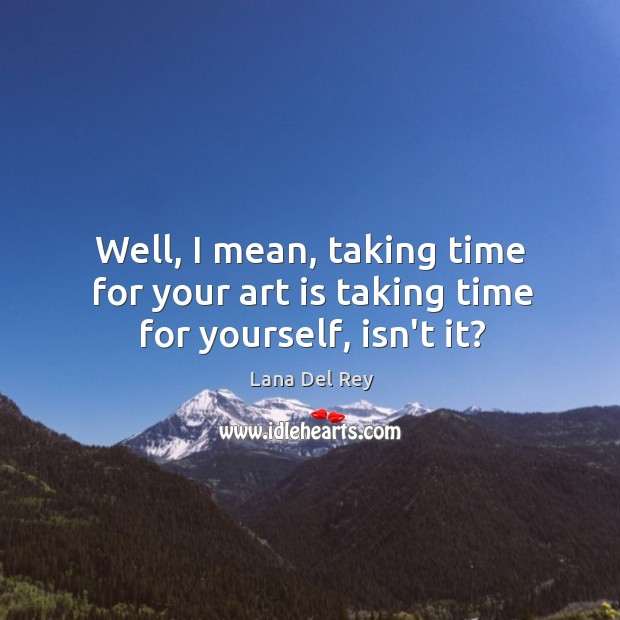 Well, I mean, taking time for your art is taking time for yourself, isn't it? Image