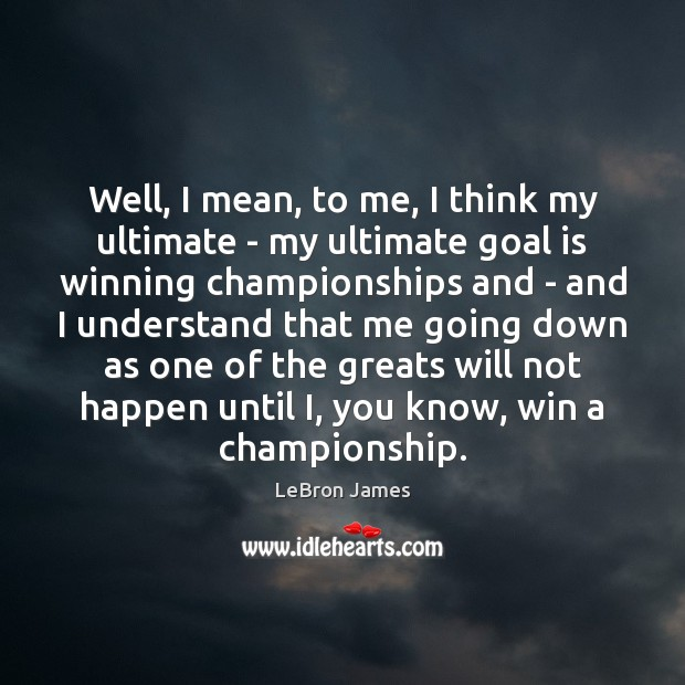 Well, I mean, to me, I think my ultimate – my ultimate LeBron James Picture Quote