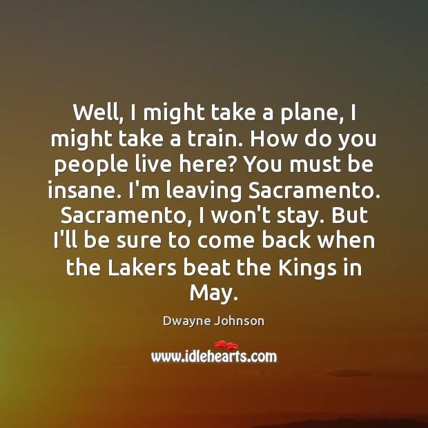 Well, I might take a plane, I might take a train. How Dwayne Johnson Picture Quote