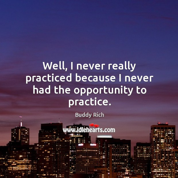 Well, I never really practiced because I never had the opportunity to practice. Buddy Rich Picture Quote