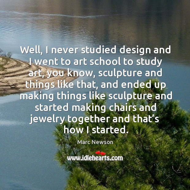 Well, I never studied design and I went to art school to study art Marc Newson Picture Quote