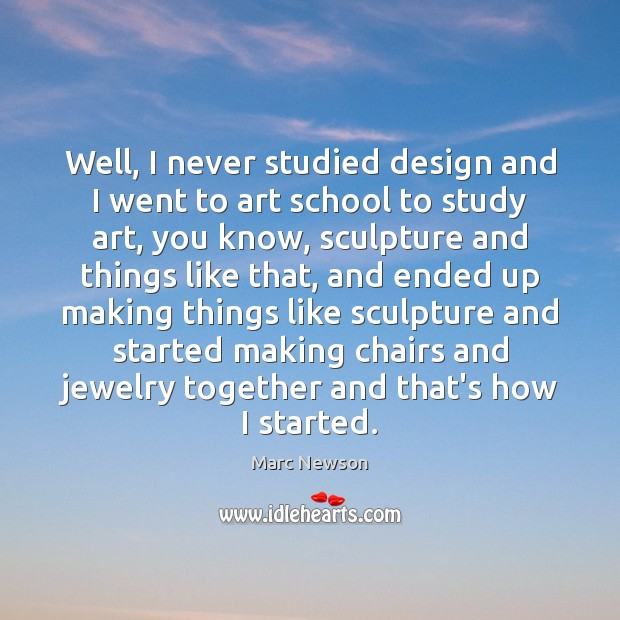 Well, I never studied design and I went to art school to Marc Newson Picture Quote