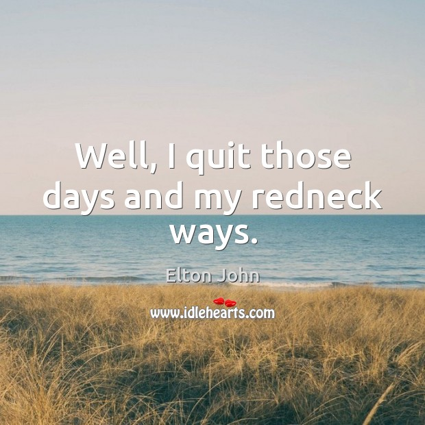 Well, I quit those days and my redneck ways. Elton John Picture Quote