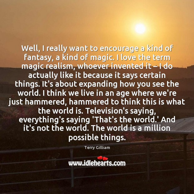 Well, I really want to encourage a kind of fantasy, a kind World Quotes Image