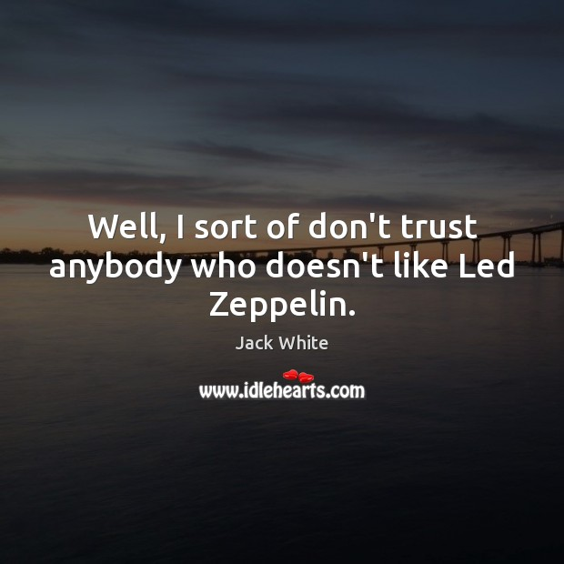 Well, I sort of don't trust anybody who doesn't like Led Zeppelin. Jack White Picture Quote