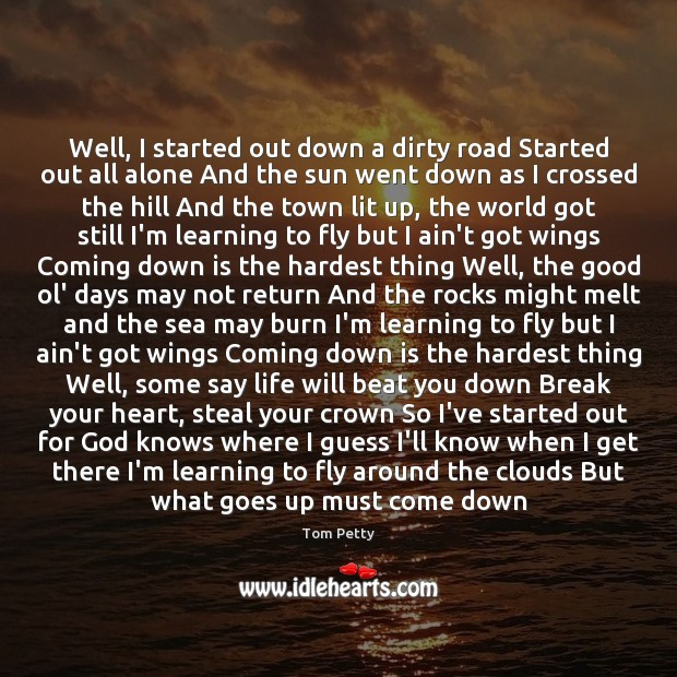 Well, I started out down a dirty road Started out all alone Tom Petty Picture Quote