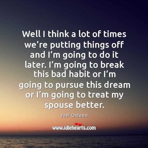 Well I think a lot of times we're putting things off and I'm going to do it later. Image