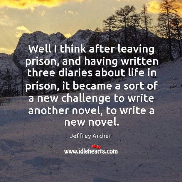 Well I think after leaving prison, and having written three diaries about life in prison Jeffrey Archer Picture Quote