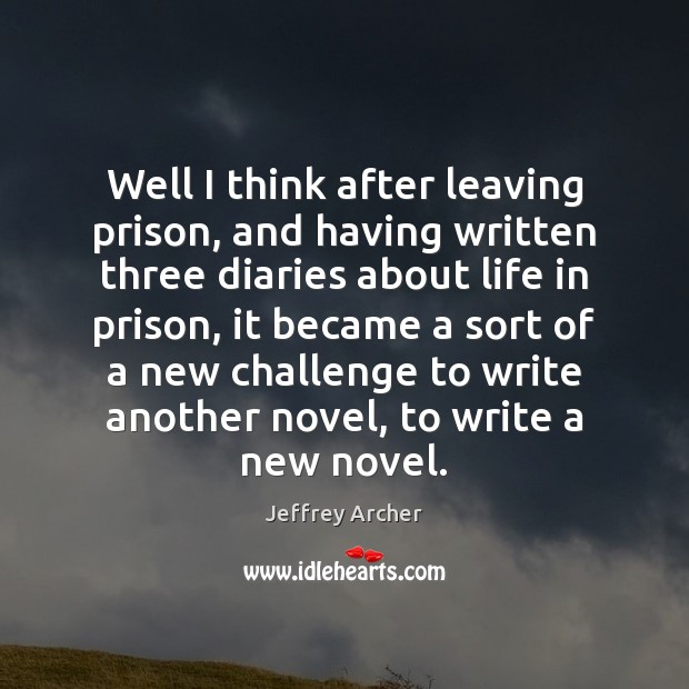Well I think after leaving prison, and having written three diaries about Jeffrey Archer Picture Quote