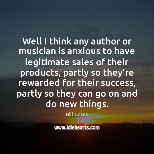 Well I think any author or musician is anxious to have legitimate Bill Gates Picture Quote