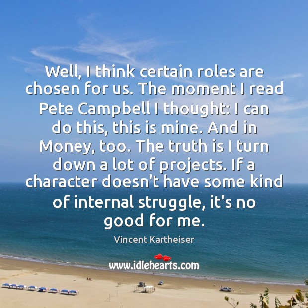 Well, I think certain roles are chosen for us. The moment I Vincent Kartheiser Picture Quote