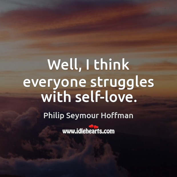 Well, I think everyone struggles with self-love. Philip Seymour Hoffman Picture Quote