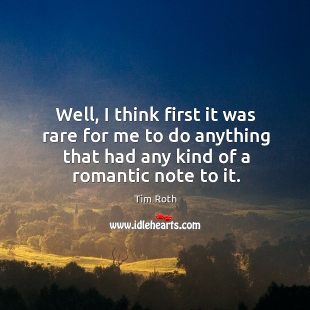 Well, I think first it was rare for me to do anything that had any kind of a romantic note to it. Tim Roth Picture Quote